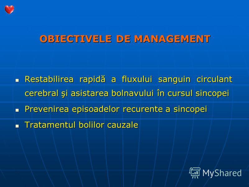 OBIECTIVELE DE MANAGEMENT Restabilirea rapidă a fluxului sanguin circulant cerebral şi asistarea bolnavului în cursul sincopei Restabilirea rapidă a fluxului sanguin circulant cerebral şi asistarea bolnavului în cursul sincopei Prevenirea episoadelor