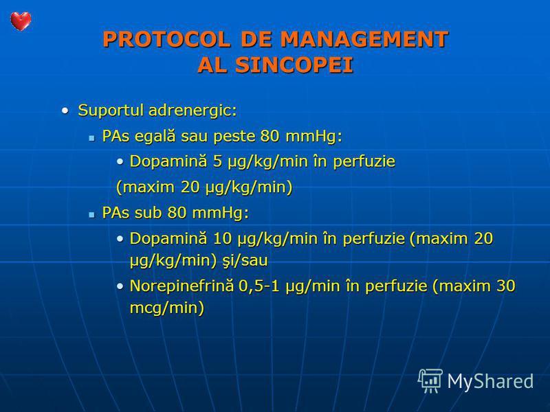 PROTOCOL DE MANAGEMENT AL SINCOPEI Suportul adrenergic:Suportul adrenergic: PAs egală sau peste 80 mmHg: PAs egală sau peste 80 mmHg: Dopamină 5 µg/kg/min în perfuzieDopamină 5 µg/kg/min în perfuzie (maxim 20 µg/kg/min) PAs sub 80 mmHg: PAs sub 80 mm