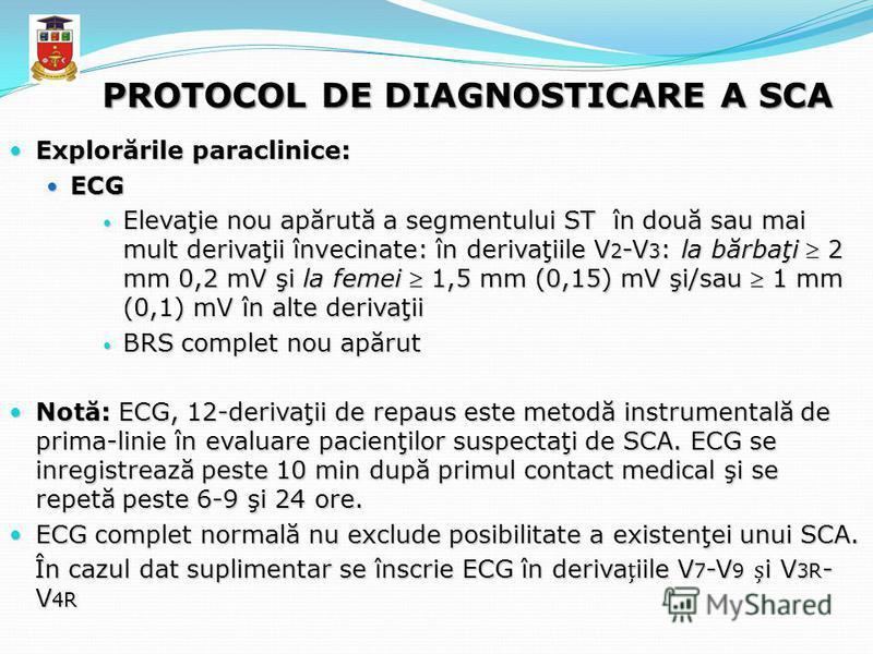 PROTOCOL DE DIAGNOSTICARE A SCA Explorările paraclinice: Explorările paraclinice: ECG ECG Elevaţie nou apărută a segmentului ST în două sau mai mult derivaţii învecinate: în derivaţiile V 2 -V 3 : la bărbaţi 2 mm 0,2 mV şi la femei 1,5 mm (0,15) mV ş