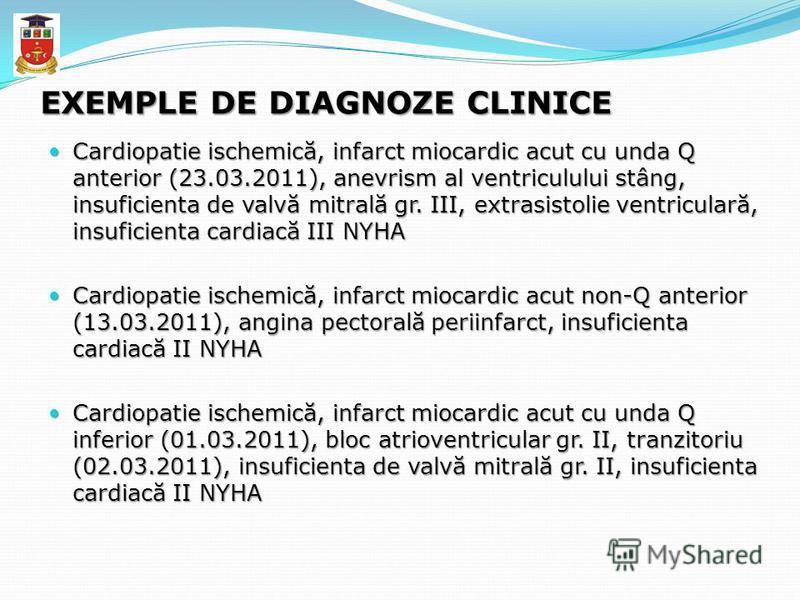 EXEMPLE DE DIAGNOZE CLINICE Cardiopatie ischemică, infarct miocardic acut cu unda Q anterior (23.03.2011), anevrism al ventriculului stâng, insuficienta de valvă mitrală gr. III, extrasistolie ventriculară, insuficienta cardiacă III NYHA Cardiopatie