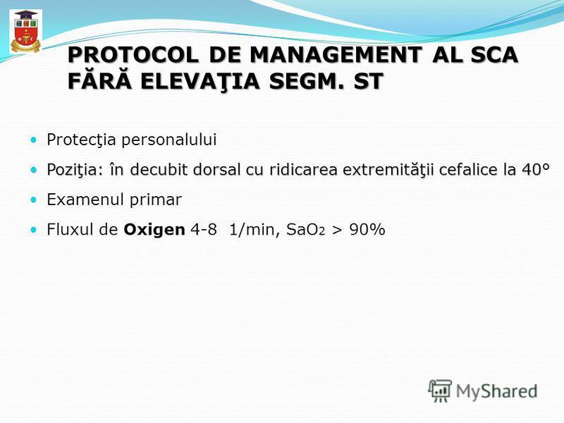 Protecţia personalului Poziţia: în decubit dorsal cu ridicarea extremităţii cefalice la 40° Poziţia: în decubit dorsal cu ridicarea extremităţii cefalice la 40° Examenul primar Fluxul de Oxigen 4-8 1/min, SaO 2 > 90% PROTOCOL DE MANAGEMENT AL SCA FĂR