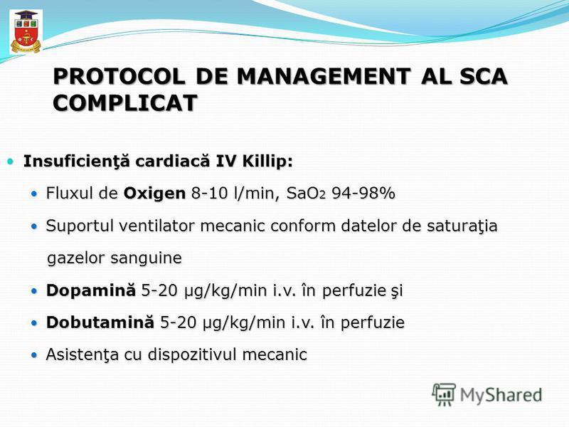 PROTOCOL DE MANAGEMENT AL SCA COMPLICAT Insuficienţă cardiacă IV Killip: Insuficienţă cardiacă IV Killip: Fluxul de Oxigen 8-10 l/min, SaO 2 94-98% Fluxul de Oxigen 8-10 l/min, SaO 2 94-98% Suportul ventilator mecanic conform datelor de saturaţia Sup