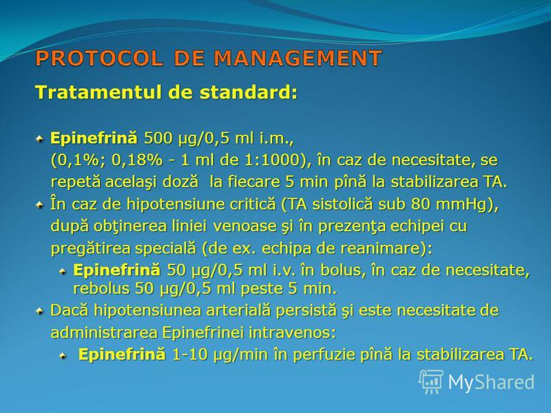 Tratamentul de standard: Epinefrină 500 µg/0,5 ml i.m., Epinefrină 500 µg/0,5 ml i.m., (0,1%; 0,18% - 1 ml de 1:1000), în caz de necesitate, se (0,1%; 0,18% - 1 ml de 1:1000), în caz de necesitate, se repetă acelaşi doză la fiecare 5 min pînă la stab