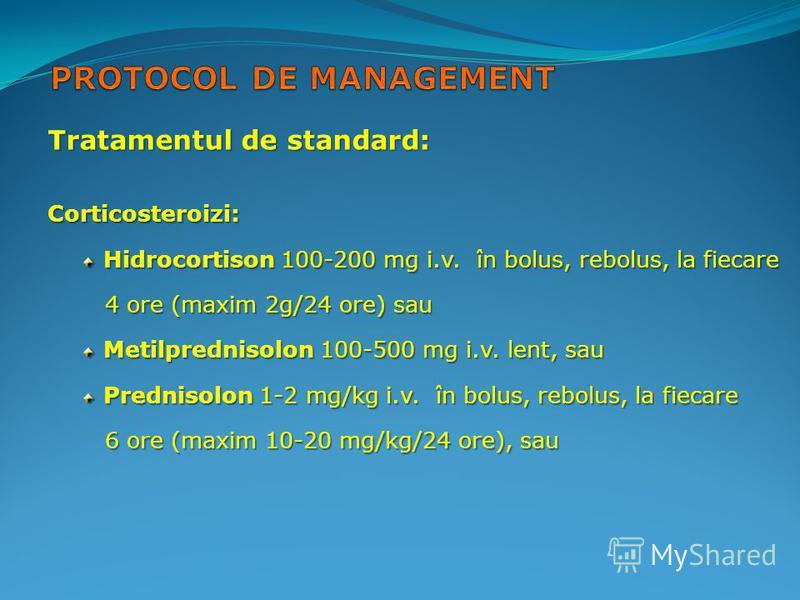 Tratamentul de standard: Corticosteroizi: Hidrocortison 100-200 mg i.v. în bolus, rebolus, la fiecare 4 ore (maxim 2g/24 ore) sau 4 ore (maxim 2g/24 ore) sau Metilprednisolon 100-500 mg i.v. lent, sau Prednisolon 1-2 mg/kg i.v. în bolus, rebolus, la