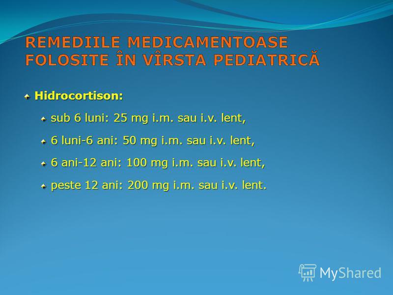 Hidrocortison: Hidrocortison: sub 6 luni: 25 mg i.m. sau i.v. lent, 6 luni-6 ani: 50 mg i.m. sau i.v. lent, 6 ani-12 ani: 100 mg i.m. sau i.v. lent, peste 12 ani: 200 mg i.m. sau i.v. lent.
