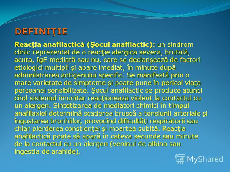 Reacţia anafilactică (Şocul anafilactic): un sindrom clinic reprezentat de o reacţie alergica severa, brutală, acuta, IgE mediată sau nu, care se declanşează de factori etiologici multipli şi apare imediat, în minute după administrarea antigenului sp