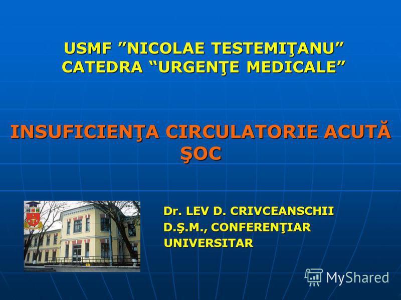 USMF NICOLAE TESTEMIŢANU CATEDRA URGENŢE MEDICALE INSUFICIENŢA CIRCULATORIE ACUTĂ ŞOC Dr. LEV D. CRIVCEANSCHII Dr. LEV D. CRIVCEANSCHII D.Ş.M., CONFERENŢIAR D.Ş.M., CONFERENŢIAR UNIVERSITAR UNIVERSITAR