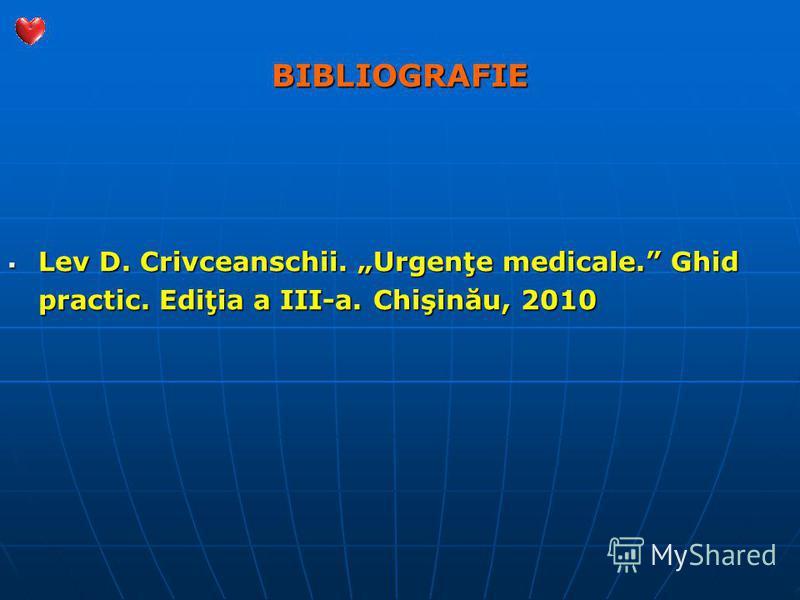BIBLIOGRAFIE Lev D. Crivceanschii. Urgenţe medicale. Ghid practic. Ediţia a III-a. Chişinău, 2010 Lev D. Crivceanschii. Urgenţe medicale. Ghid practic. Ediţia a III-a. Chişinău, 2010
