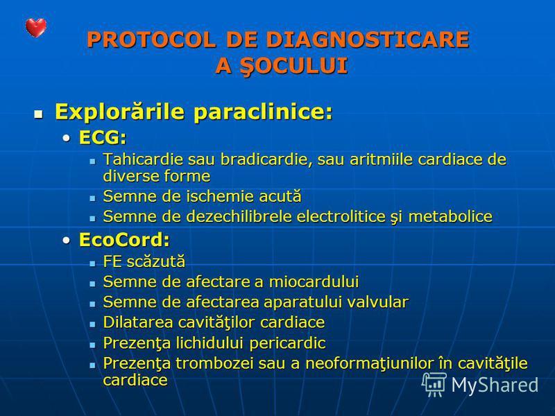 PROTOCOL DE DIAGNOSTICARE A ŞOCULUI Explorările paraclinice: Explorările paraclinice: ECG:ECG: Tahicardie sau bradicardie, sau aritmiile cardiace de diverse forme Tahicardie sau bradicardie, sau aritmiile cardiace de diverse forme Semne de ischemie a