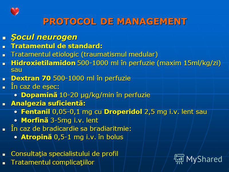 PROTOCOL DE MANAGEMENT Şocul neurogen Şocul neurogen Tratamentul de standard: Tratamentul de standard: Tratamentul etiologic (traumatismul medular) Tratamentul etiologic (traumatismul medular) Hidroxietilamidon 500-1000 ml în perfuzie (maxim 15ml/kg/
