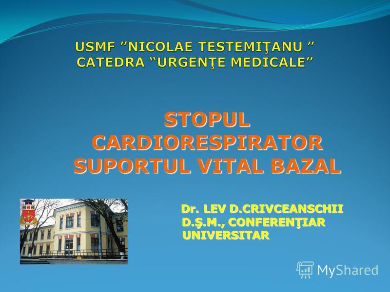 STOPUL CARDIORESPIRATOR SUPORTUL VITAL BAZAL Dr. LEV D.CRIVCEANSCHII D.Ş.M., CONFERENŢIAR D.Ş.M., CONFERENŢIAR UNIVERSITAR UNIVERSITAR