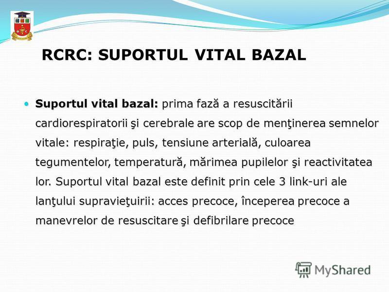 RCRC: SUPORTUL VITAL BAZAL Suportul vital bazal: prima fază a resuscitării cardiorespiratorii şi cerebrale are scop de menţinerea semnelor vitale: respiraţie, puls, tensiune arterială, culoarea tegumentelor, temperatură, mărimea pupilelor şi reactivi
