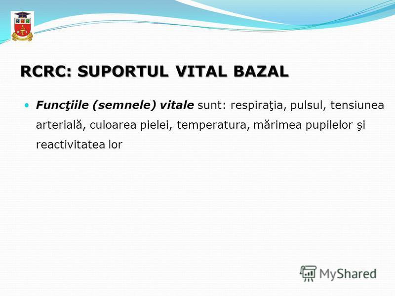RCRC: SUPORTUL VITAL BAZAL Funcţiile (semnele) vitale sunt: respiraţia, pulsul, tensiunea arterială, culoarea pielei, temperatura, mărimea pupilelor şi reactivitatea lor