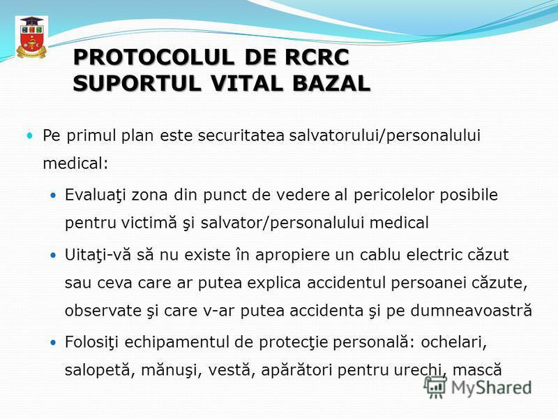 PROTOCOLUL DE RCRC SUPORTUL VITAL BAZAL Pe primul plan este securitatea salvatorului/personalului medical: Evaluaţi zona din punct de vedere al pericolelor posibile pentru victimă şi salvator/personalului medical Uitaţi-vă să nu existe în apropiere u