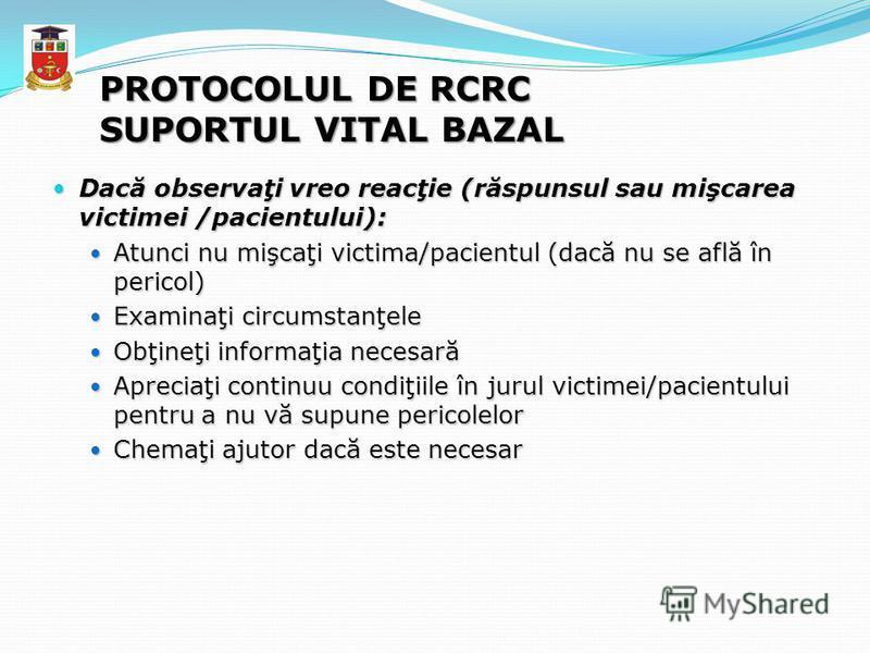 PROTOCOLUL DE RCRC SUPORTUL VITAL BAZAL Dacă observaţi vreo reacţie (răspunsul sau mişcarea victimei /pacientului): Dacă observaţi vreo reacţie (răspunsul sau mişcarea victimei /pacientului): Atunci nu mişcaţi victima/pacientul (dacă nu se află în pe