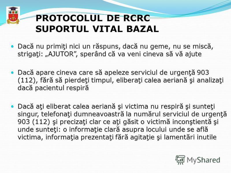 PROTOCOLUL DE RCRC SUPORTUL VITAL BAZAL Dacă nu primiţi nici un răspuns, dacă nu geme, nu se miscă, strigaţi: AJUTOR, sperând că va veni cineva să vă ajute Dacă nu primiţi nici un răspuns, dacă nu geme, nu se miscă, strigaţi: AJUTOR, sperând că va ve