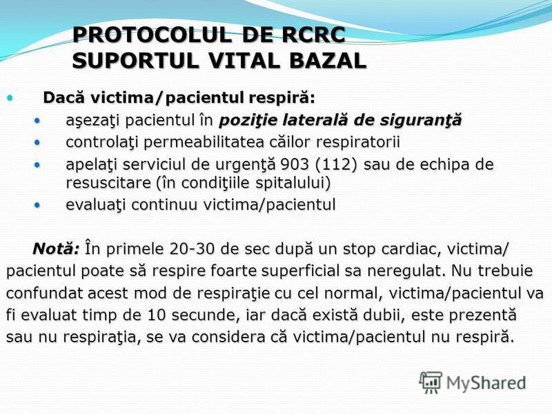 PROTOCOLUL DE RCRC SUPORTUL VITAL BAZAL Dacă victima/pacientul respiră: Dacă victima/pacientul respiră: aşezaţi pacientul în poziţie laterală de siguranţă aşezaţi pacientul în poziţie laterală de siguranţă controlaţi permeabilitatea căilor respirator
