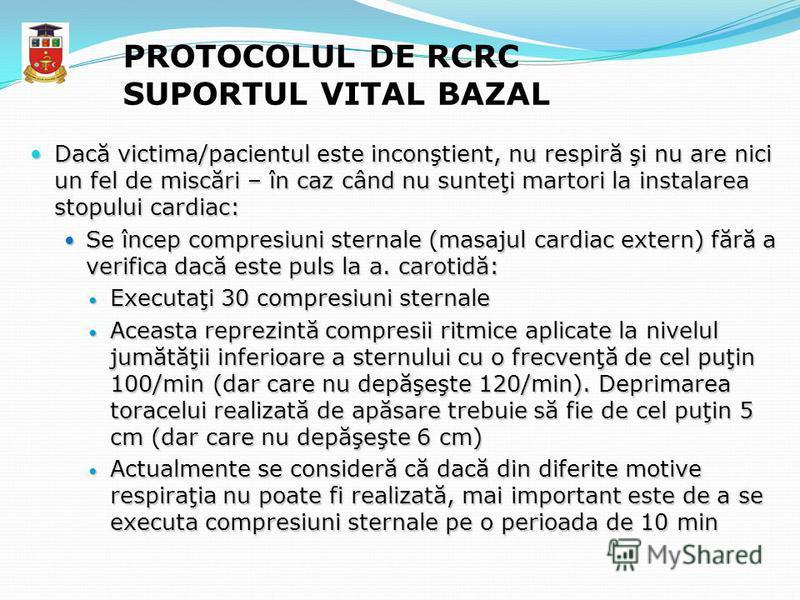 PROTOCOLUL DE RCRC SUPORTUL VITAL BAZAL Dacă victima/pacientul este inconştient, nu respiră şi nu are nici un fel de miscări – în caz când nu sunteţi martori la instalarea stopului cardiac: Dacă victima/pacientul este inconştient, nu respiră şi nu ar