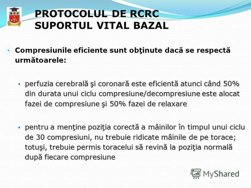 PROTOCOLUL DE RCRC SUPORTUL VITAL BAZAL Compresiunile eficiente sunt obţinute dacă se respectă următoarele: perfuzia cerebrală şi coronară este eficientă atunci când 50% din durata unui ciclu compresiune/decompresiune este alocat fazei de compresiune