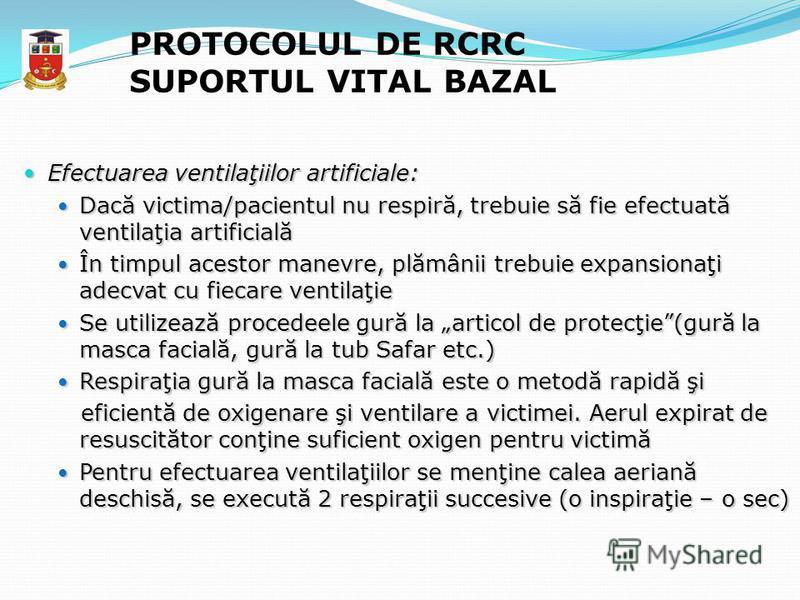 PROTOCOLUL DE RCRC SUPORTUL VITAL BAZAL Efectuarea ventilaţiilor artificiale: Efectuarea ventilaţiilor artificiale: Dacă victima/pacientul nu respiră, trebuie să fie efectuată ventilaţia artificială Dacă victima/pacientul nu respiră, trebuie să fie e