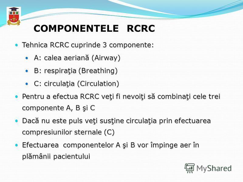 COMPONENTELE RCRC Tehnica RCRC cuprinde 3 componente: Tehnica RCRC cuprinde 3 componente: A: calea aeriană (Airway) A: calea aeriană (Airway) B: respiraţia (Breathing) B: respiraţia (Breathing) C: circulaţia (Circulation) C: circulaţia (Circulation)
