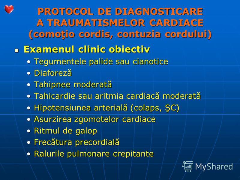 PROTOCOL DE DIAGNOSTICARE A TRAUMATISMELOR CARDIACE (comoţio cordis, contuzia cordului) Examenul clinic obiectiv Examenul clinic obiectiv Tegumentele palide sau cianoticeTegumentele palide sau cianotice DiaforezăDiaforeză Tahipnee moderatăTahipnee mo