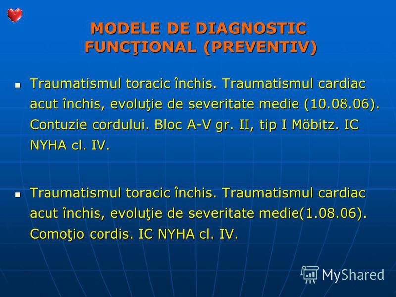 MODELE DE DIAGNOSTIC FUNCŢIONAL (PREVENTIV) Traumatismul toracic închis. Traumatismul cardiac acut închis, evoluţie de severitate medie (10.08.06). Contuzie cordului. Bloc A-V gr. II, tip I Möbitz. IC NYHA cl. IV. Traumatismul toracic închis. Traumat