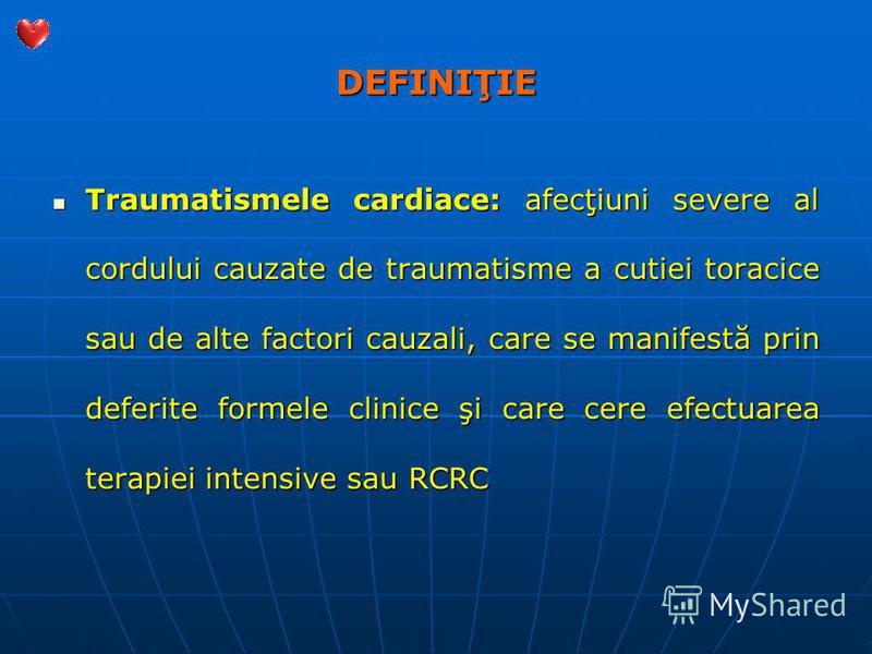 DEFINIŢIE Traumatismele cardiace: afecţiuni severe al cordului cauzate de traumatisme a cutiei toracice sau de alte factori cauzali, care se manifestă prin deferite formele clinice şi care cere efectuarea terapiei intensive sau RCRC Traumatismele car