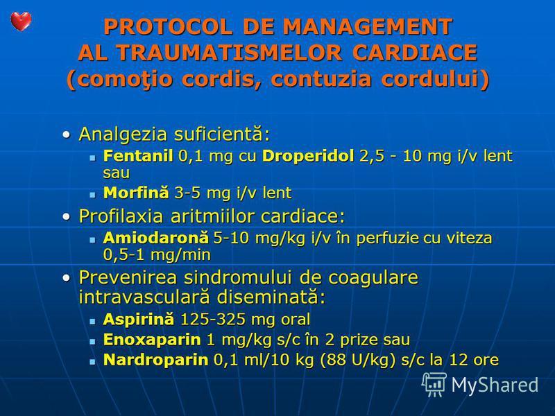 PROTOCOL DE MANAGEMENT AL TRAUMATISMELOR CARDIACE (comoţio cordis, contuzia cordului) Analgezia suficientă:Analgezia suficientă: Fentanil 0,1 mg cu Droperidol 2,5 - 10 mg i/v lent sau Fentanil 0,1 mg cu Droperidol 2,5 - 10 mg i/v lent sau Morfină 3-5