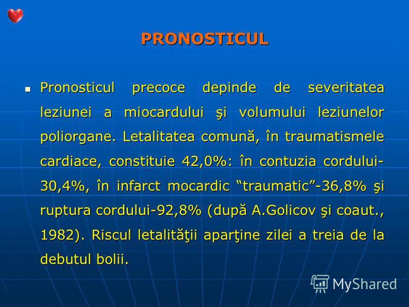 PRONOSTICUL Pronosticul precoce depinde de severitatea leziunei a miocardului şi volumului leziunelor poliorgane. Letalitatea comună, în traumatismele cardiace, constituie 42,0%: în contuzia cordului- 30,4%, în infarct mocardic traumatic-36,8% şi rup