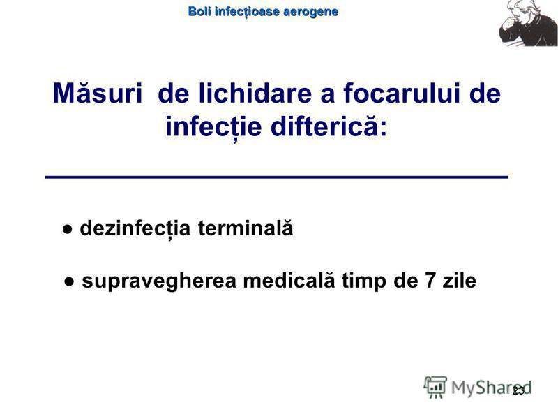 Boli infecţioase aerogene 23 Măsuri de lichidare a focarului de infecţie difterică: ___________________________ dezinfecţia terminală supravegherea medicală timp de 7 zile