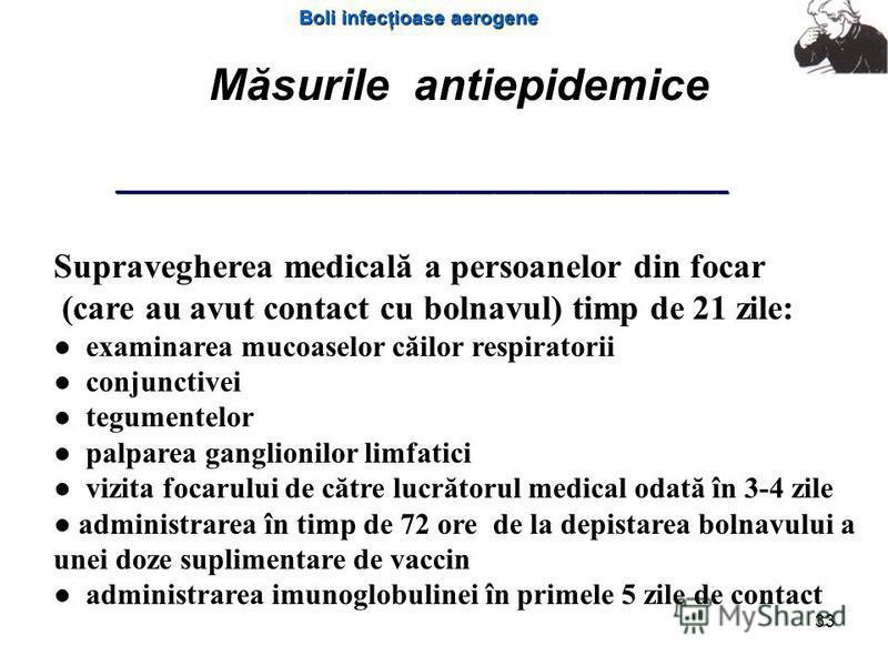 Boli infecţioase aerogene 33 Măsurile antiepidemice Supravegherea medicală a persoanelor din focar (care au avut contact cu bolnavul) timp de 21 zile: examinarea mucoaselor căilor respiratorii conjunctivei tegumentelor palparea ganglionilor limfatici