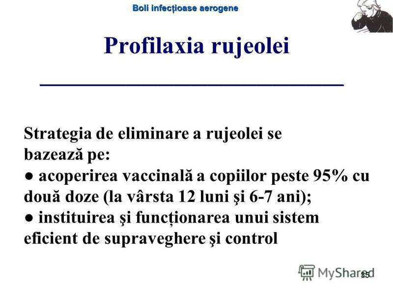 Boli infecţioase aerogene 35 Profilaxia rujeolei Strategia de eliminare a rujeolei se bazează pe: acoperirea vaccinală a copiilor peste 95% cu două doze (la vârsta 12 luni şi 6-7 ani); instituirea şi funcţionarea unui sistem eficient de supraveghere