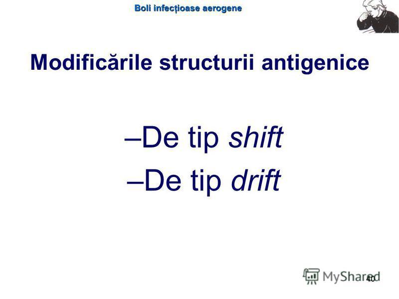Boli infecţioase aerogene 40 Modificările structurii antigenice – –De tip shift – –De tip drift