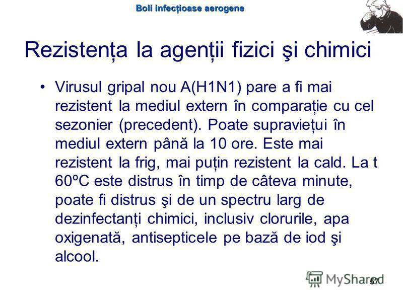 Boli infecţioase aerogene 57 Rezistenţa la agenţii fizici şi chimici Virusul gripal nou A(H1N1) pare a fi mai rezistent la mediul extern în comparaţie cu cel sezonier (precedent). Poate supravieţui în mediul extern până la 10 ore. Este mai rezistent