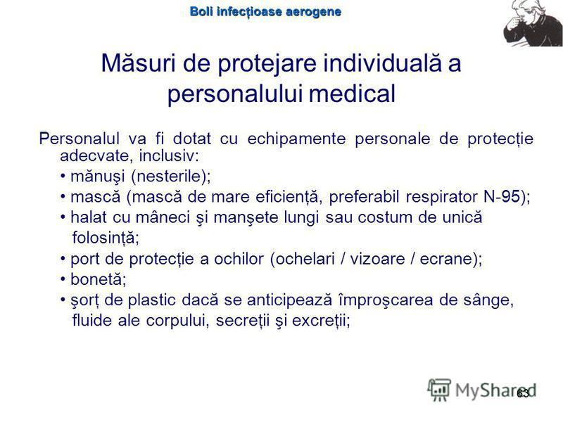 Boli infecţioase aerogene 63 Măsuri de protejare individuală a personalului medical Personalul va fi dotat cu echipamente personale de protecţie adecvate, inclusiv: mănuşi (nesterile); mască (mască de mare eficienţă, preferabil respirator N-95); hala