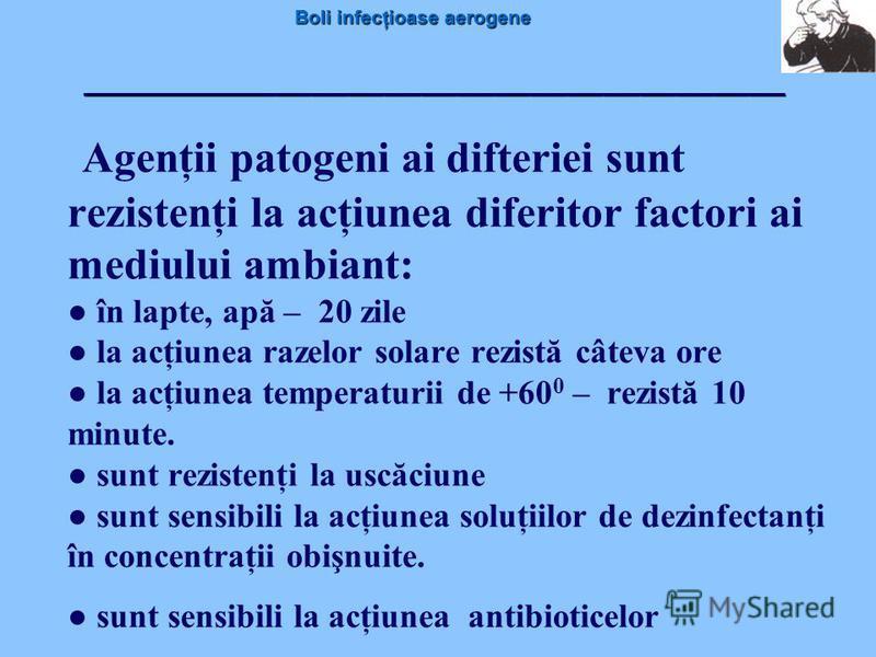 Boli infecţioase aerogene Agenţii patogeni ai difteriei sunt rezistenţi la acţiunea diferitor factori ai mediului ambiant: în lapte, apă – 20 zile la acţiunea razelor solare rezistă câteva ore la acţiunea temperaturii de +60 0 – rezistă 10 minute. su