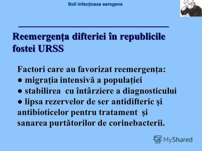 Boli infecţioase aerogene Reemergenţa difteriei în republicile fostei URSS Factori care au favorizat reemergenţa: migraţia intensivă a populaţiei stabilirea cu întârziere a diagnosticului lipsa rezervelor de ser antidifteric şi antibioticelor pentru