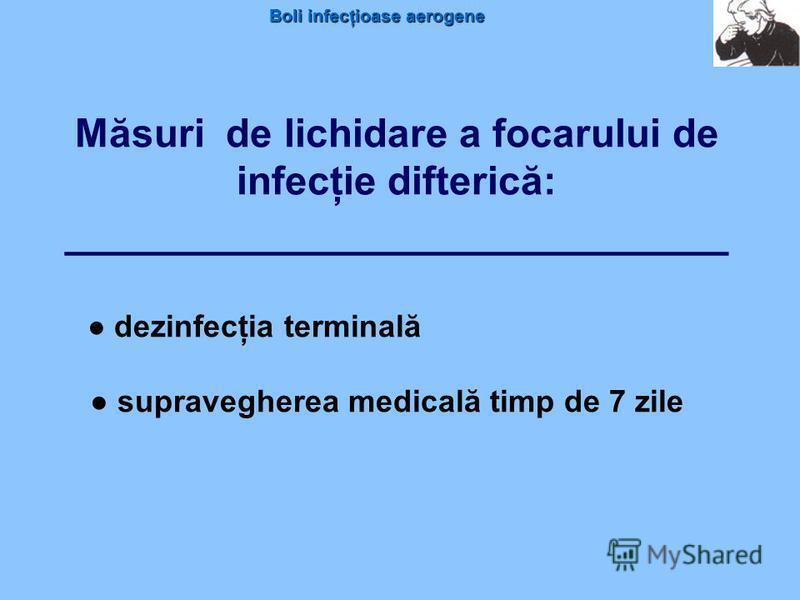 Boli infecţioase aerogene Măsuri de lichidare a focarului de infecţie difterică: ___________________________ dezinfecţia terminală supravegherea medicală timp de 7 zile
