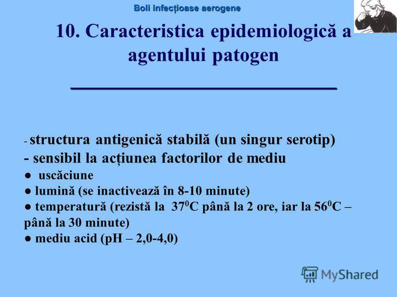 Boli infecţioase aerogene ________________________ 10. Caracteristica epidemiologică a agentului patogen ________________________ - structura antigenică stabilă (un singur serotip) - sensibil la acţiunea factorilor de mediu uscăciune lumină (se inact