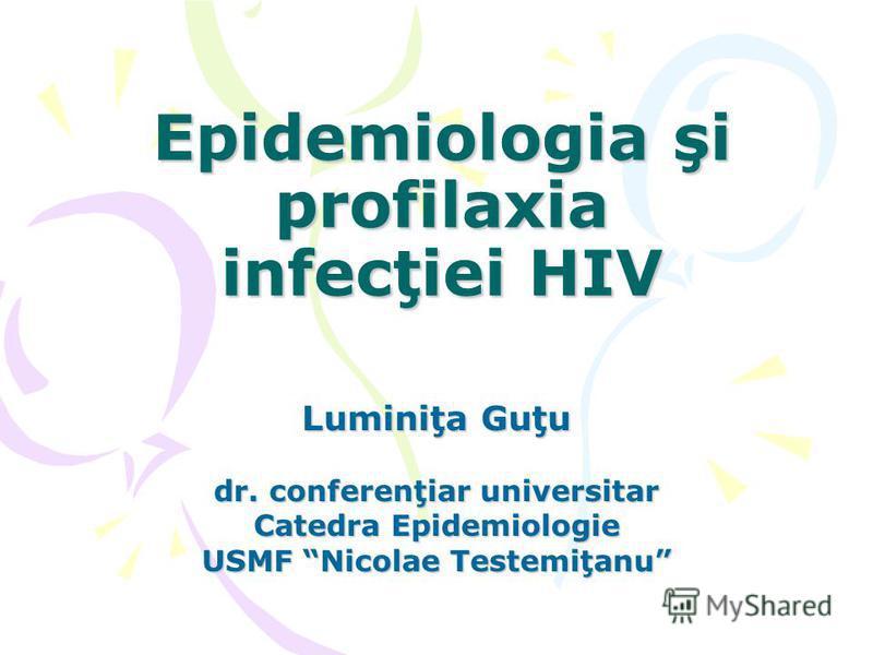 Luminiţa Guţu dr. conferenţiar universitar Catedra Epidemiologie USMF Nicolae Testemiţanu Epidemiologia şi profilaxia infecţiei HIV