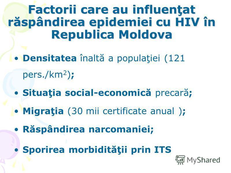 Factorii care au influenţat răspândirea epidemiei cu HIV în Republica Moldova Densitatea înaltă a populaţiei (121 pers./km 2 ); Situaţia social-economică precară; Migraţia (30 mii certificate anual ); Răspândirea narcomaniei; Sporirea morbidităţii pr