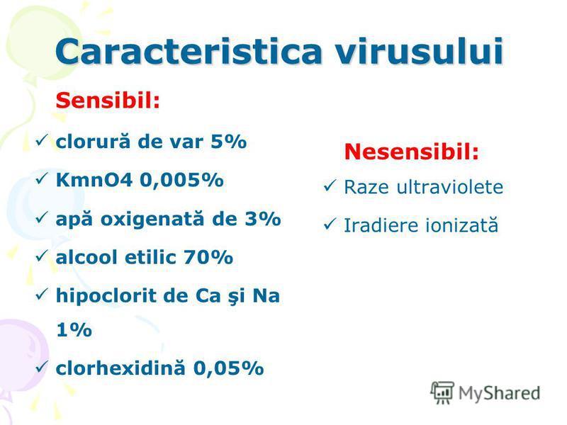 Caracteristica virusului Sensibil: clorură de var 5% KmnO4 0,005% apă oxigenată de 3% alcool etilic 70% hipoclorit de Ca şi Na 1% clorhexidină 0,05% Nesensibil: Raze ultraviolete Iradiere ionizată