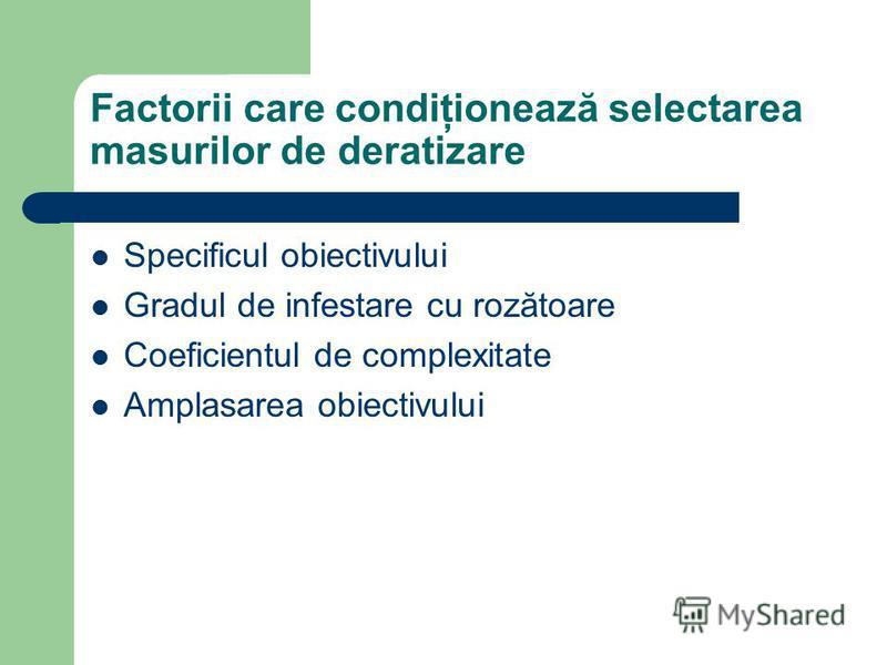 Factorii care condiţionează selectarea masurilor de deratizare Specificul obiectivului Gradul de infestare cu rozătoare Coeficientul de complexitate Amplasarea obiectivului