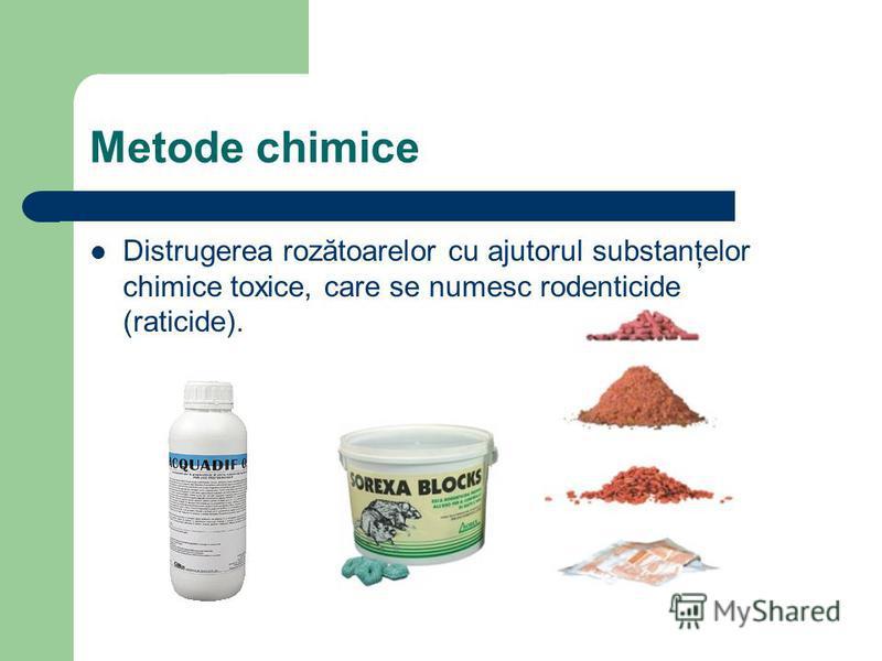 Metode chimice Distrugerea rozătoarelor cu ajutorul substanţelor chimice toxice, care se numesc rodenticide (raticide).