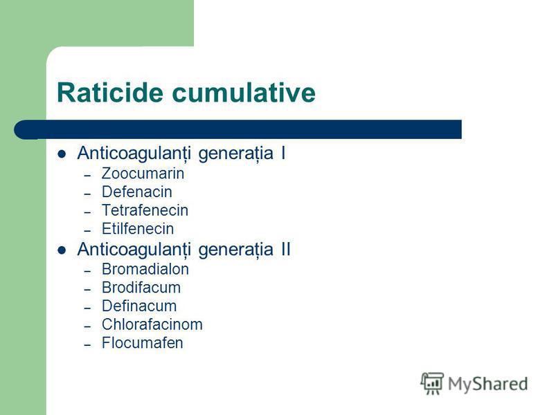 Raticide cumulative Anticoagulanţi generaţia I – Zoocumarin – Defenacin – Tetrafenecin – Etilfenecin Anticoagulanţi generaţia II – Bromadialon – Brodifacum – Definacum – Chlorafacinom – Flocumafen