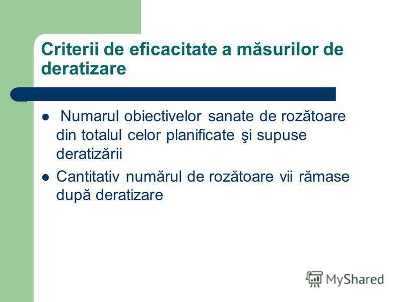 Criterii de eficacitate a măsurilor de deratizare Numarul obiectivelor sanate de rozătoare din totalul celor planificate şi supuse deratizării Cantitativ numărul de rozătoare vii rămase după deratizare