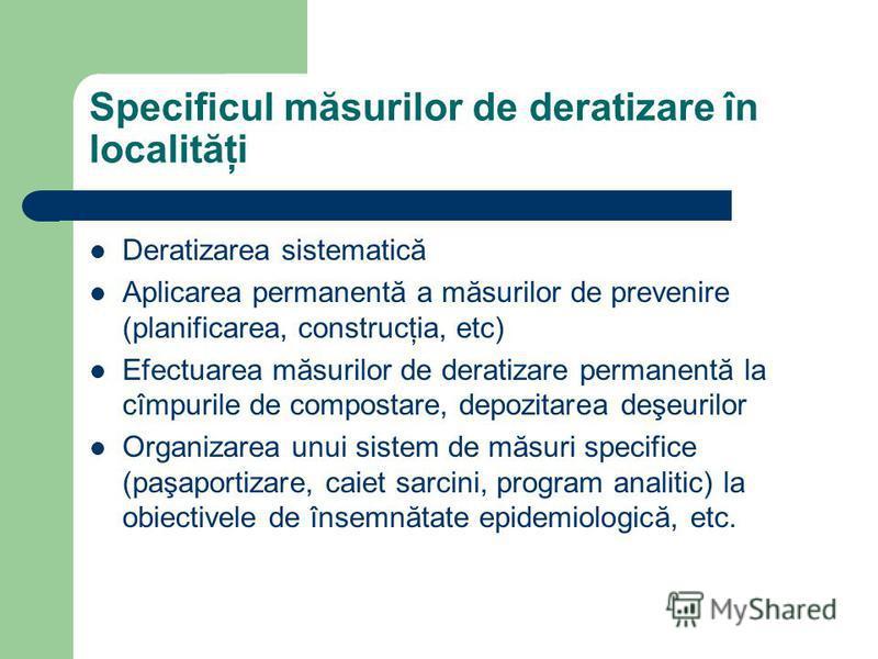Specificul măsurilor de deratizare în localităţi Deratizarea sistematică Aplicarea permanentă a măsurilor de prevenire (planificarea, construcţia, etc) Efectuarea măsurilor de deratizare permanentă la cîmpurile de compostare, depozitarea deşeurilor O