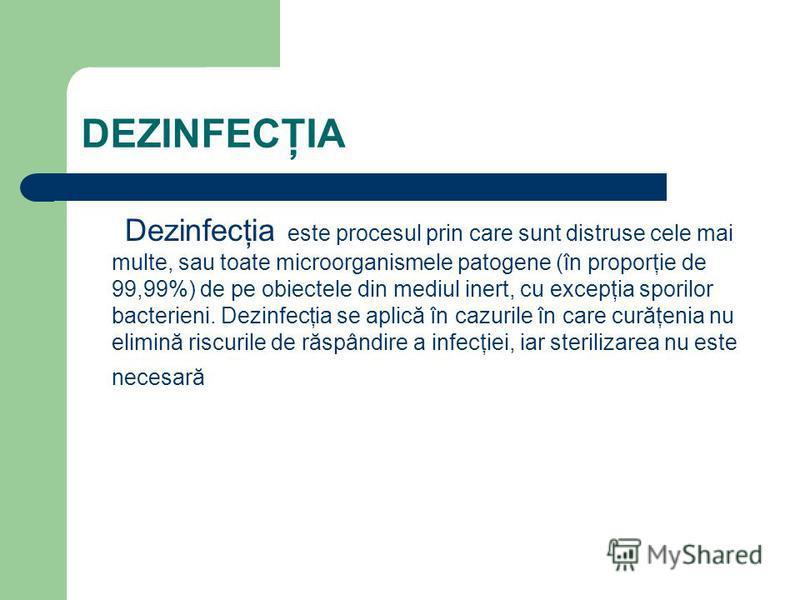 DEZINFECŢIA Dezinfecţia este procesul prin care sunt distruse cele mai multe, sau toate microorganismele patogene (în proporţie de 99,99%) de pe obiectele din mediul inert, cu excepţia sporilor bacterieni. Dezinfecţia se aplică în cazurile în care cu