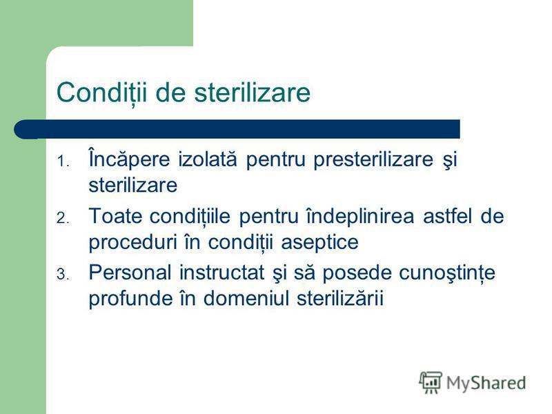 Condiţii de sterilizare 1. Încăpere izolată pentru presterilizare şi sterilizare 2. Toate condiţiile pentru îndeplinirea astfel de proceduri în condiţii aseptice 3. Personal instructat şi să posede cunoştinţe profunde în domeniul sterilizării